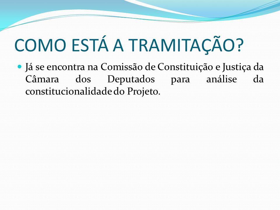 COMO ESTÁ A TRAMITAÇÃO? Já se encontra na Comissão de Constituição e Justiça da Câmara dos Deputados para análise da constitucionalidade do Projeto.