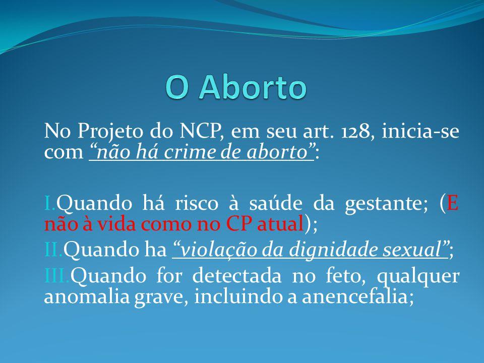 """No Projeto do NCP, em seu art. 128, inicia-se com """"não há crime de aborto"""": I. Quando há risco à saúde da gestante; (E não à vida como no CP atual); I"""