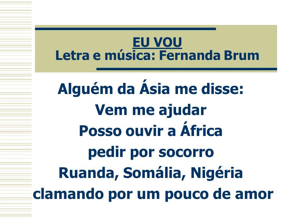EU VOU Letra e música: Fernanda Brum Alguém da Ásia me disse: Vem me ajudar Posso ouvir a África pedir por socorro Ruanda, Somália, Nigéria clamando p