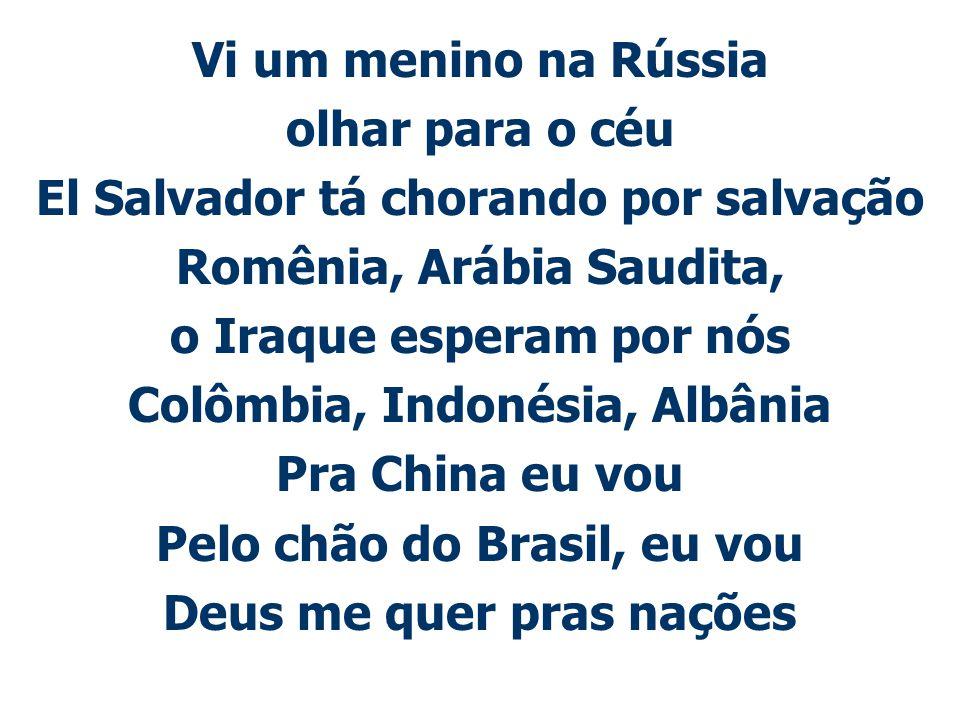 Vi um menino na Rússia olhar para o céu El Salvador tá chorando por salvação Romênia, Arábia Saudita, o Iraque esperam por nós Colômbia, Indonésia, Al