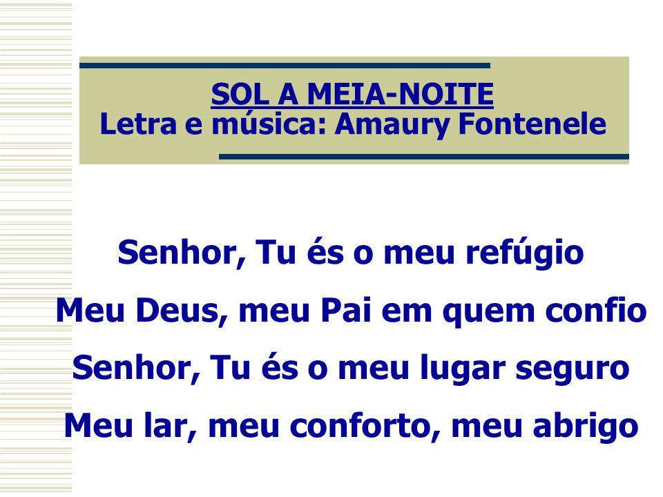 SOL A MEIA-NOITE Letra e música: Amaury Fontenele Senhor, Tu és o meu refúgio Meu Deus, meu Pai em quem confio Senhor, Tu és o meu lugar seguro Meu lar, meu conforto, meu abrigo