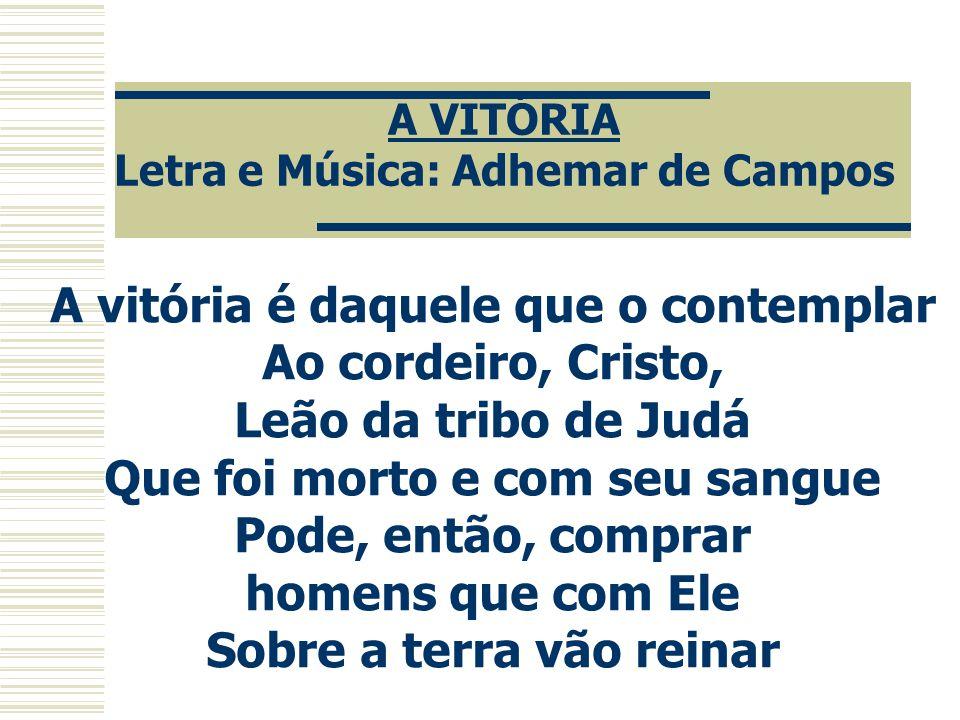A VITÓRIA Letra e Música: Adhemar de Campos A vitória é daquele que o contemplar Ao cordeiro, Cristo, Leão da tribo de Judá Que foi morto e com seu sa