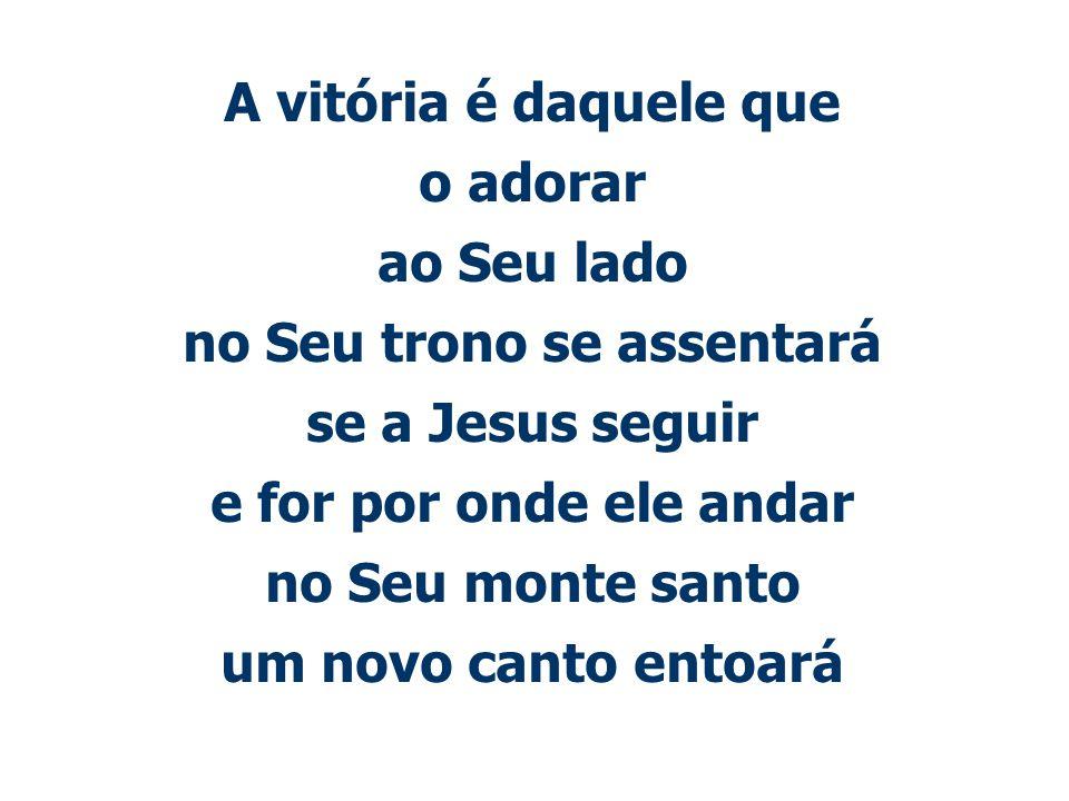 A vitória é daquele que o adorar ao Seu lado no Seu trono se assentará se a Jesus seguir e for por onde ele andar no Seu monte santo um novo canto ent