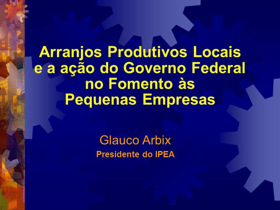 Arranjos Produtivos Locais e a ação do Governo Federal no Fomento às Pequenas Empresas Glauco Arbix Presidente do IPEA