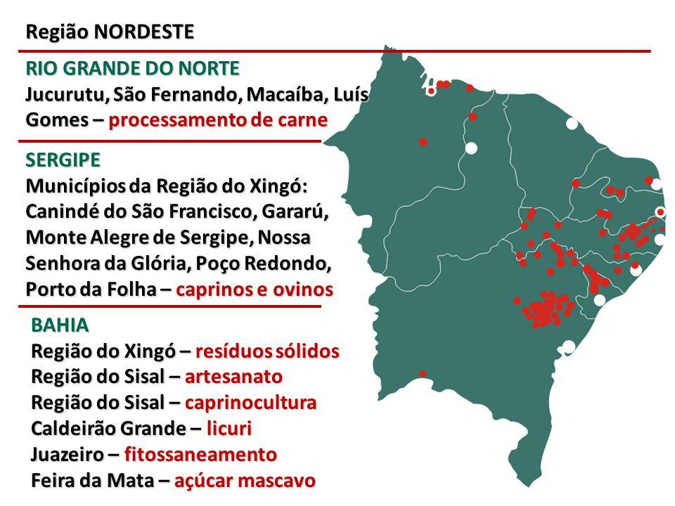 Região NORDESTE RIO GRANDE DO NORTE Jucurutu, São Fernando, Macaíba, Luís Gomes – processamento de carne SERGIPE Municípios da Região do Xingó: Canind