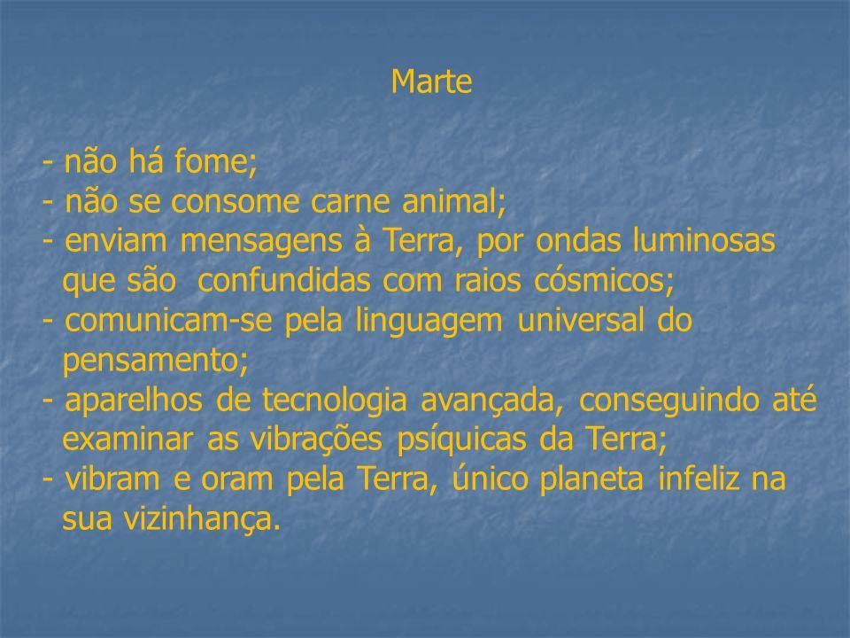 Marte - não há fome; - não se consome carne animal; - enviam mensagens à Terra, por ondas luminosas que são confundidas com raios cósmicos; - comunicam-se pela linguagem universal do pensamento; - aparelhos de tecnologia avançada, conseguindo até examinar as vibrações psíquicas da Terra; - vibram e oram pela Terra, único planeta infeliz na sua vizinhança.