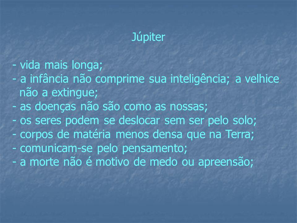 Júpiter - vida mais longa; - a infância não comprime sua inteligência; a velhice não a extingue; - as doenças não são como as nossas; - os seres podem se deslocar sem ser pelo solo; - corpos de matéria menos densa que na Terra; - comunicam-se pelo pensamento; - a morte não é motivo de medo ou apreensão;