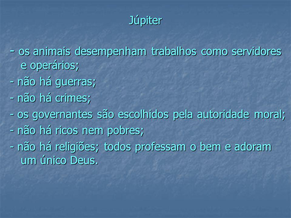 Júpiter - os animais desempenham trabalhos como servidores e operários; - não há guerras; - não há crimes; - os governantes são escolhidos pela autoridade moral; - não há ricos nem pobres; - não há religiões; todos professam o bem e adoram um único Deus.
