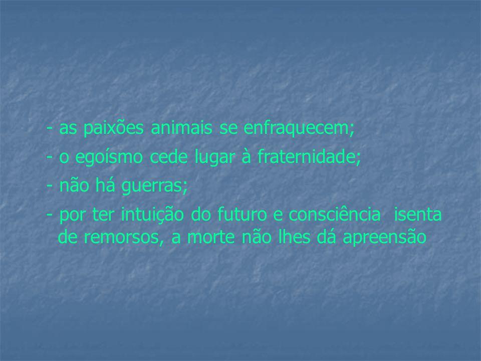 - as paixões animais se enfraquecem; - o egoísmo cede lugar à fraternidade; - não há guerras; - por ter intuição do futuro e consciência isenta de remorsos, a morte não lhes dá apreensão