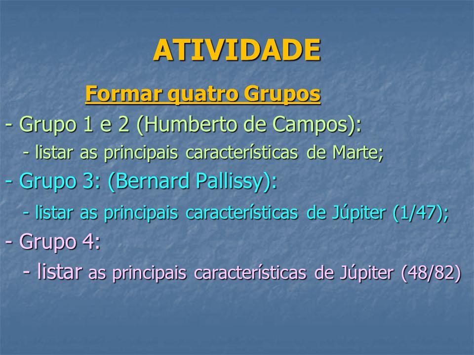 ATIVIDADE Formar quatro Grupos Formar quatro Grupos - Grupo 1 e 2 (Humberto de Campos): - listar as principais características de Marte; - Grupo 3: (Bernard Pallissy): - listar as principais características de Júpiter (1/47); - Grupo 4: - listar as principais características de Júpiter (48/82)