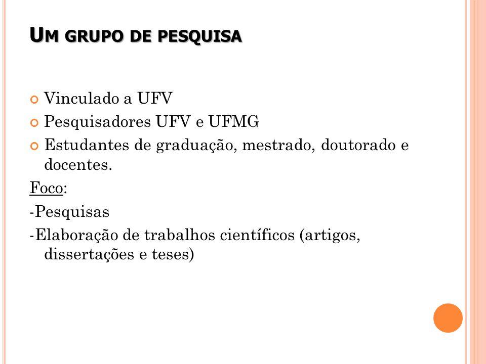 U M GRUPO DE PESQUISA Vinculado a UFV Pesquisadores UFV e UFMG Estudantes de graduação, mestrado, doutorado e docentes.
