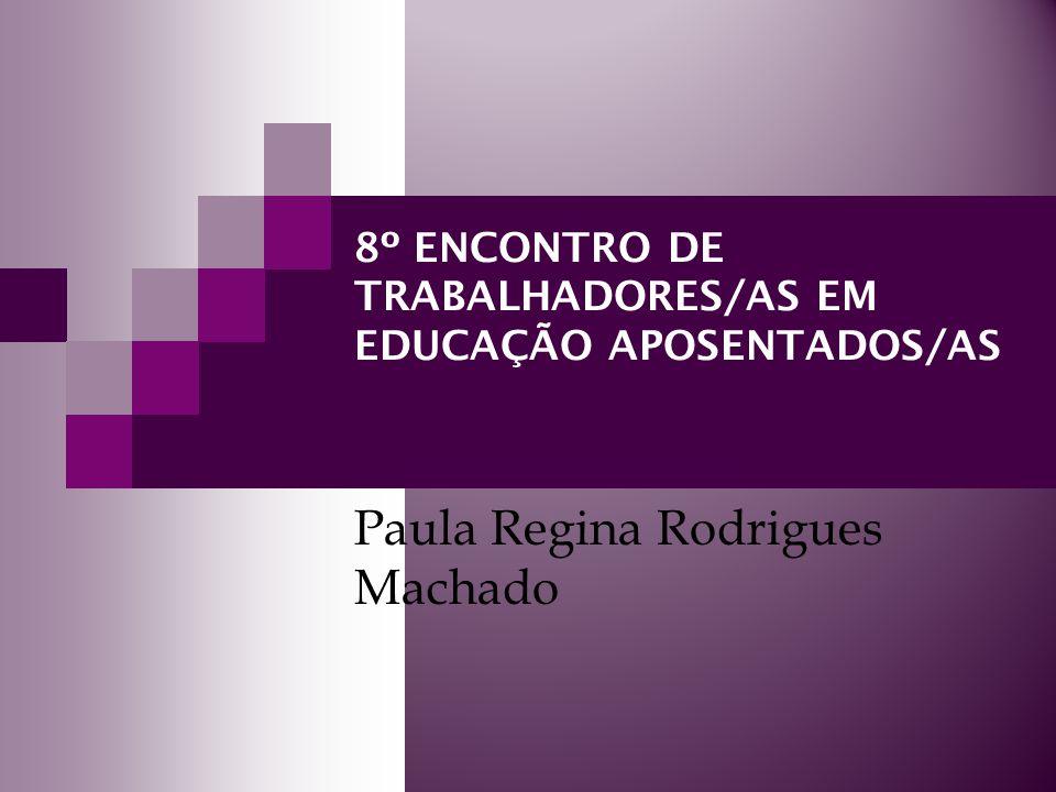 8º ENCONTRO DE TRABALHADORES/AS EM EDUCAÇÃO APOSENTADOS/AS Paula Regina Rodrigues Machado