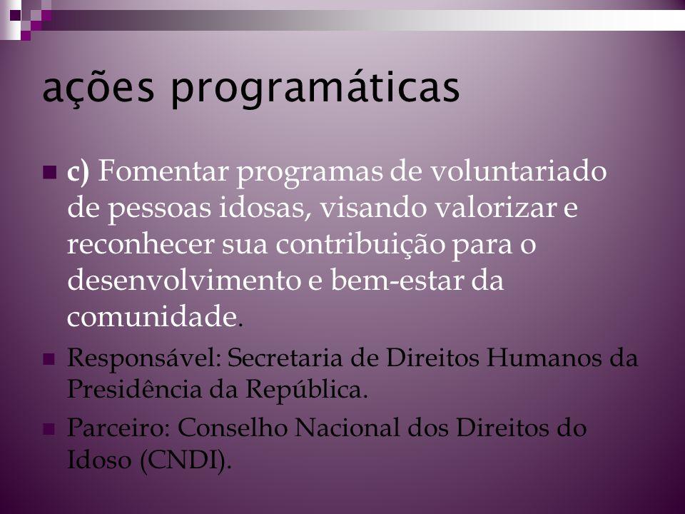ações programáticas c) Fomentar programas de voluntariado de pessoas idosas, visando valorizar e reconhecer sua contribuição para o desenvolvimento e