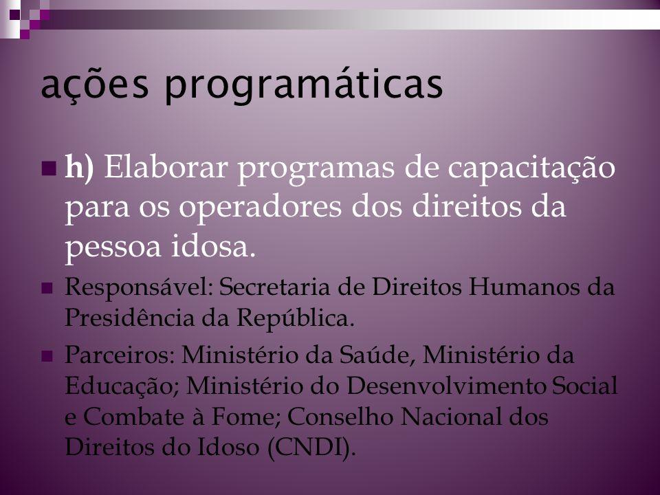 ações programáticas h) Elaborar programas de capacitação para os operadores dos direitos da pessoa idosa. Responsável: Secretaria de Direitos Humanos