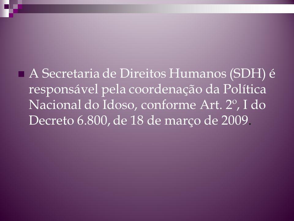 A Secretaria de Direitos Humanos (SDH) é responsável pela coordenação da Política Nacional do Idoso, conforme Art. 2º, I do Decreto 6.800, de 18 de ma