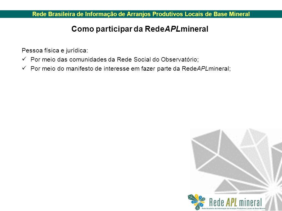 Rede Brasileira de Informação de Arranjos Produtivos Locais de Base Mineral Como participar da RedeAPLmineral Pessoa física e jurídica: Por meio das comunidades da Rede Social do Observatório; Por meio do manifesto de interesse em fazer parte da RedeAPLmineral;