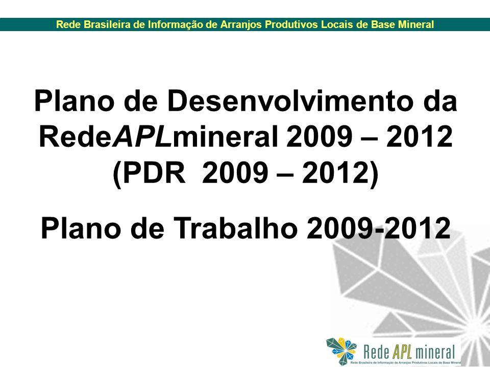 Rede Brasileira de Informação de Arranjos Produtivos Locais de Base Mineral Plano de Desenvolvimento da RedeAPLmineral 2009 – 2012 (PDR 2009 – 2012) Plano de Trabalho 2009-2012