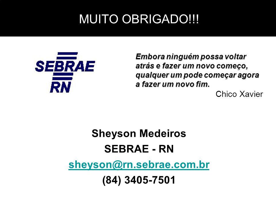 MUITO OBRIGADO!!! Sheyson Medeiros SEBRAE - RN sheyson@rn.sebrae.com.br (84) 3405-7501 Embora ninguém possa voltar atrás e fazer um novo começo, qualq