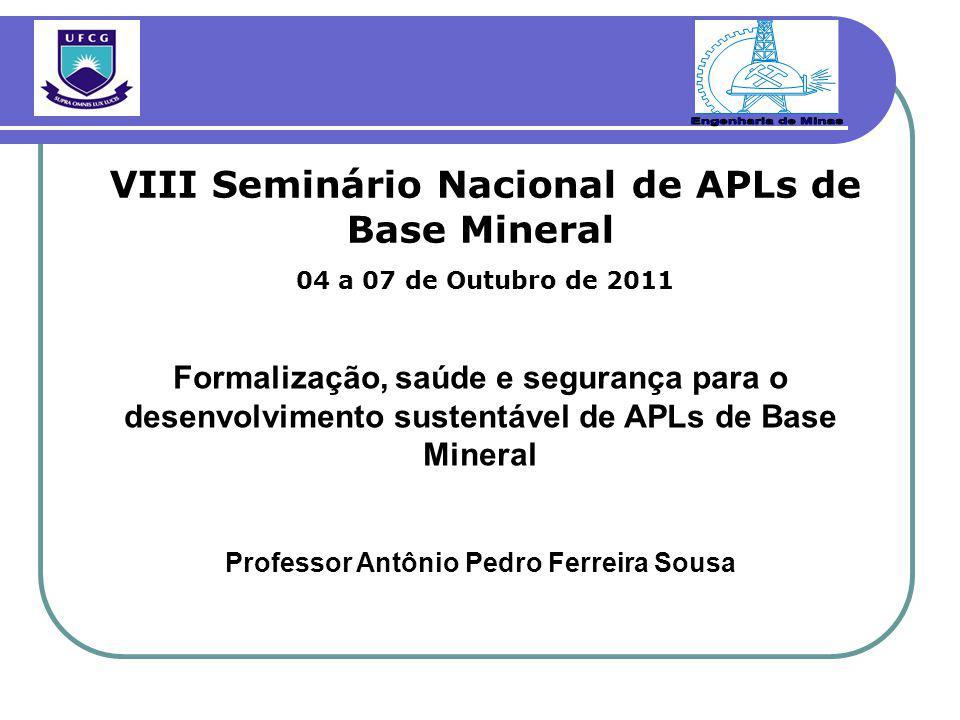 Formalização, saúde e segurança para o desenvolvimento sustentável de APLs de Base Mineral Professor Antônio Pedro Ferreira Sousa VIII Seminário Nacional de APLs de Base Mineral 04 a 07 de Outubro de 2011