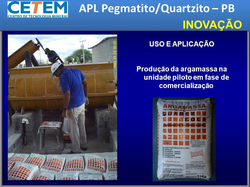 USO E APLICAÇÃO Produção da argamassa na unidade piloto em fase de comercialização INOVAÇÃO APL Pegmatito/Quartzito – PB
