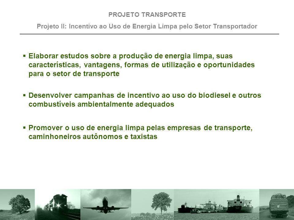 Objetivo PROJETO TRANSPORTE Projeto II: Incentivo ao Uso de Energia Limpa pelo Setor Transportador Reduzir a emissão de poluentes por meio da utilização de biocombustíveis, gás natural, energia elétrica, entre outros combustíveis ambientalmente adequados.
