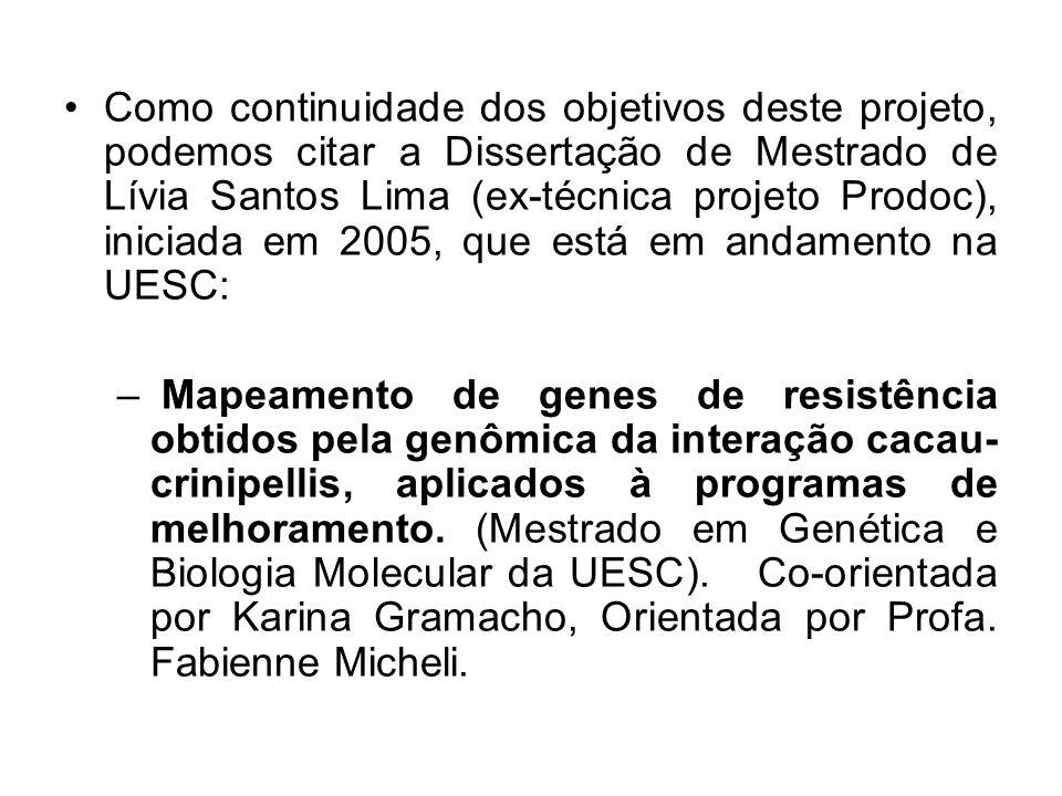 Como continuidade dos objetivos deste projeto, podemos citar a Dissertação de Mestrado de Lívia Santos Lima (ex-técnica projeto Prodoc), iniciada em 2005, que está em andamento na UESC: – Mapeamento de genes de resistência obtidos pela genômica da interação cacau- crinipellis, aplicados à programas de melhoramento.