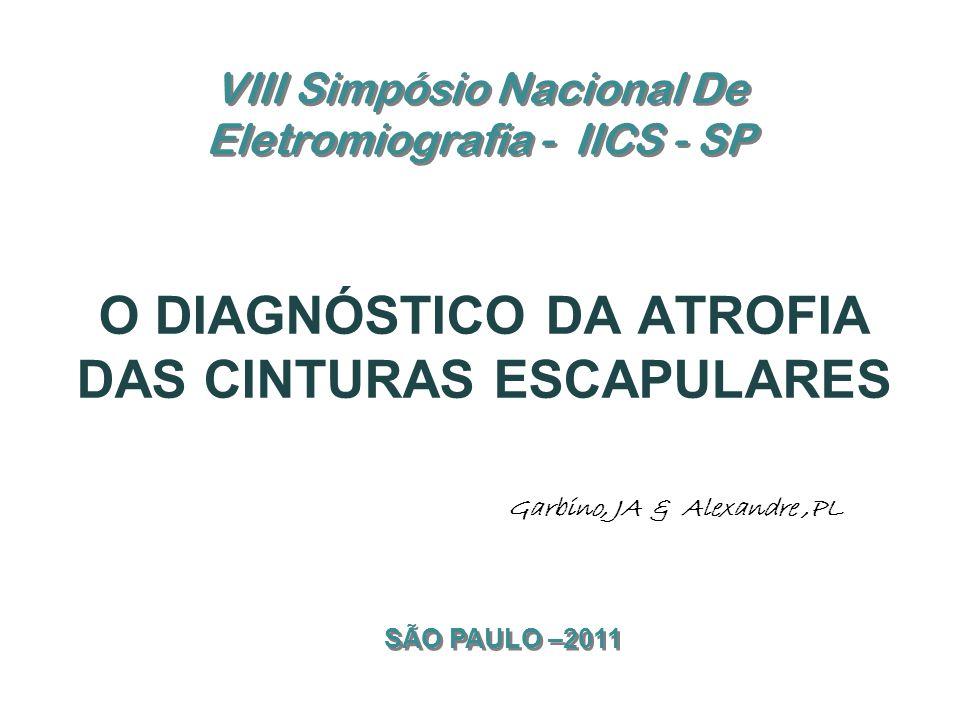 VIII Simpósio Nacional De Eletromiografia - IICS - SP O DIAGNÓSTICO DA ATROFIA DAS CINTURAS ESCAPULARES Garbino, JA & Alexandre,PL SÃO PAULO –2011