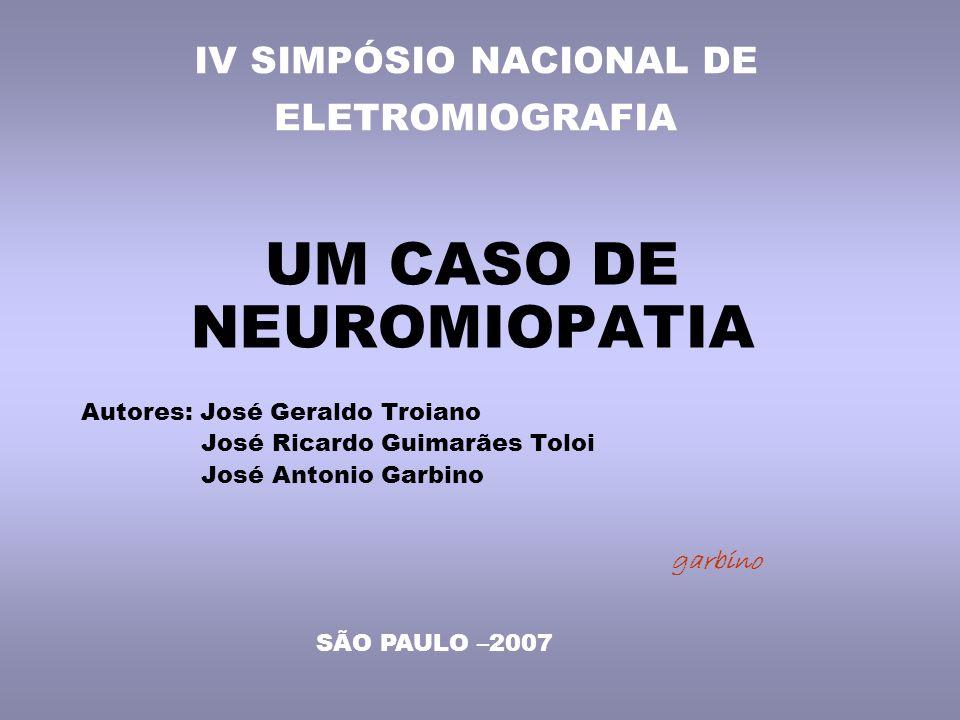 IV SIMPÓSIO NACIONAL DE ELETROMIOGRAFIA UM CASO DE NEUROMIOPATIA Autores: José Geraldo Troiano José Ricardo Guimarães Toloi José Antonio Garbino garbino SÃO PAULO –2007