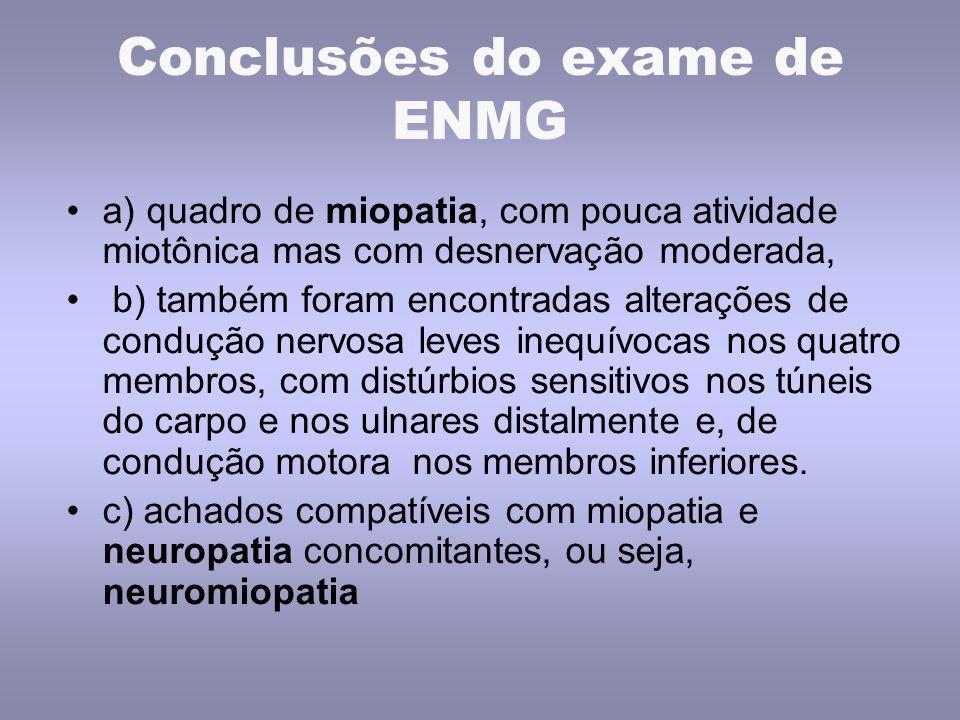 Conclusões do exame de ENMG a) quadro de miopatia, com pouca atividade miotônica mas com desnervação moderada, b) também foram encontradas alterações
