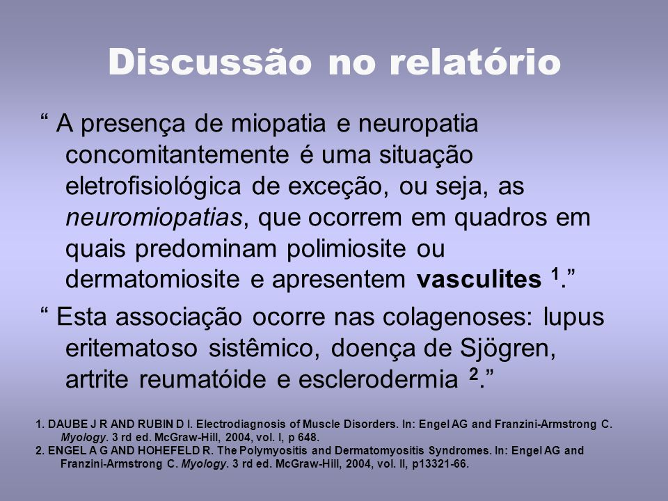 Discussão no relatório A presença de miopatia e neuropatia concomitantemente é uma situação eletrofisiológica de exceção, ou seja, as neuromiopatias, que ocorrem em quadros em quais predominam polimiosite ou dermatomiosite e apresentem vasculites 1. Esta associação ocorre nas colagenoses: lupus eritematoso sistêmico, doença de Sjögren, artrite reumatóide e esclerodermia 2. 1.