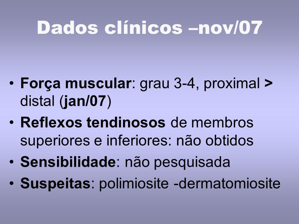Dados clínicos –nov/07 Força muscular: grau 3-4, proximal > distal (jan/07) Reflexos tendinosos de membros superiores e inferiores: não obtidos Sensibilidade: não pesquisada Suspeitas: polimiosite -dermatomiosite