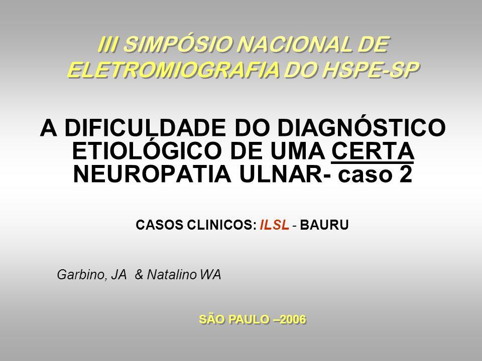 III SIMPÓSIO NACIONAL DE ELETROMIOGRAFIA DO HSPE-SP A DIFICULDADE DO DIAGNÓSTICO ETIOLÓGICO DE UMA CERTA NEUROPATIA ULNAR- caso 2 CASOS CLINICOS: ILSL