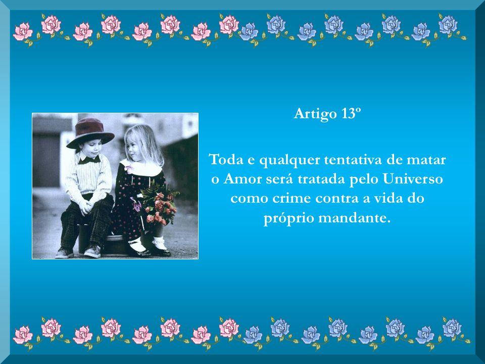 Artigo 12º Em nenhuma hipótese o Amor deverá ser álibi para atitudes de más intenções, tais como usá-lo como desculpa para enganar, iludir ou controla