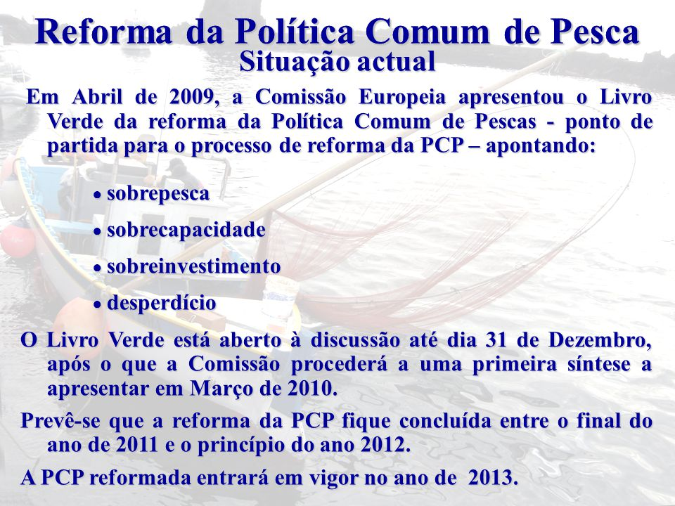 Em Abril de 2009, a Comissão Europeia apresentou o Livro Verde da reforma da Política Comum de Pescas - ponto de partida para o processo de reforma da