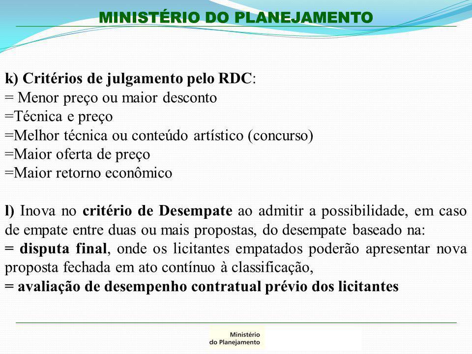 MINISTÉRIO DO PLANEJAMENTO k) Critérios de julgamento pelo RDC: = Menor preço ou maior desconto =Técnica e preço =Melhor técnica ou conteúdo artístico