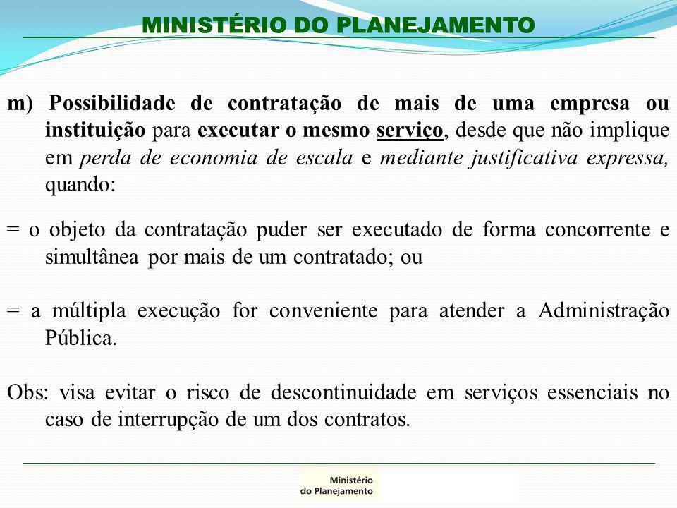 MINISTÉRIO DO PLANEJAMENTO m) Possibilidade de contratação de mais de uma empresa ou instituição para executar o mesmo serviço, desde que não implique