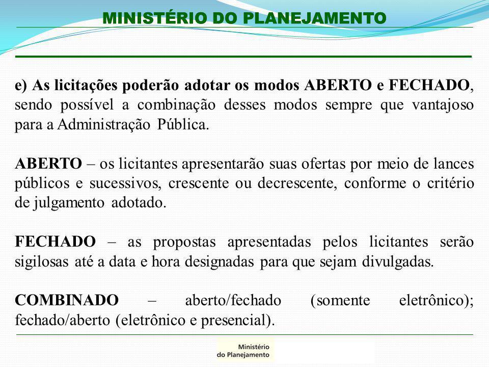 MINISTÉRIO DO PLANEJAMENTO e) As licitações poderão adotar os modos ABERTO e FECHADO, sendo possível a combinação desses modos sempre que vantajoso pa
