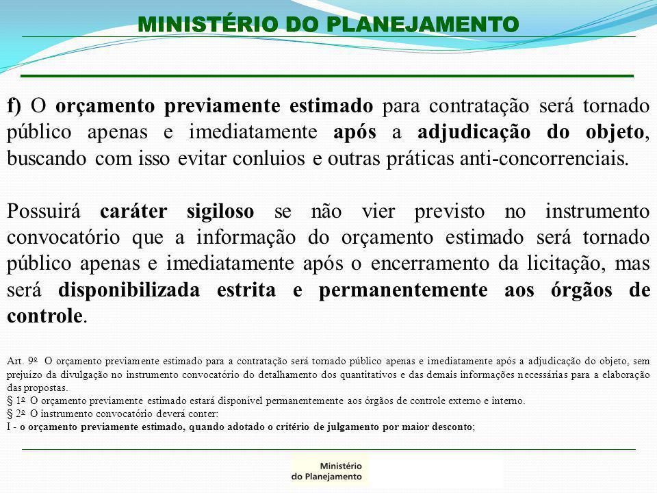 MINISTÉRIO DO PLANEJAMENTO f) O orçamento previamente estimado para contratação será tornado público apenas e imediatamente após a adjudicação do obje
