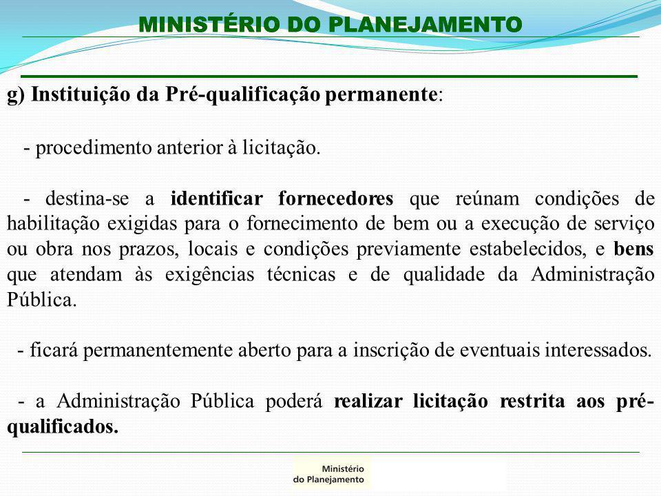 MINISTÉRIO DO PLANEJAMENTO g) Instituição da Pré-qualificação permanente: - procedimento anterior à licitação. - destina-se a identificar fornecedores