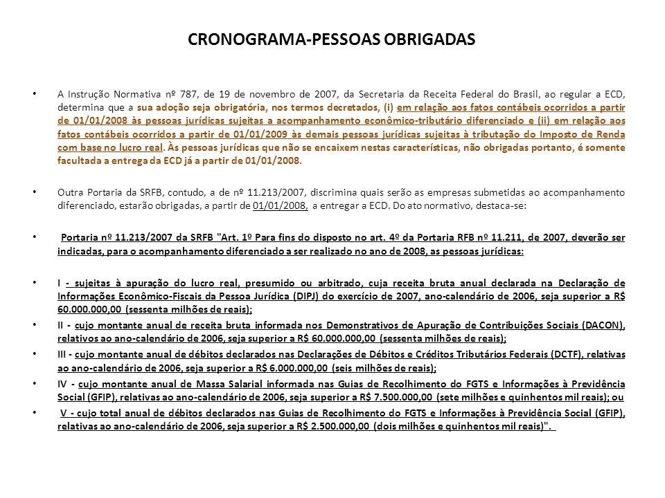 CRONOGRAMA-PESSOAS OBRIGADAS A Instrução Normativa nº 787, de 19 de novembro de 2007, da Secretaria da Receita Federal do Brasil, ao regular a ECD, determina que a sua adoção seja obrigatória, nos termos decretados, (i) em relação aos fatos contábeis ocorridos a partir de 01/01/2008 às pessoas jurídicas sujeitas a acompanhamento econômico-tributário diferenciado e (ii) em relação aos fatos contábeis ocorridos a partir de 01/01/2009 às demais pessoas jurídicas sujeitas à tributação do Imposto de Renda com base no lucro real.