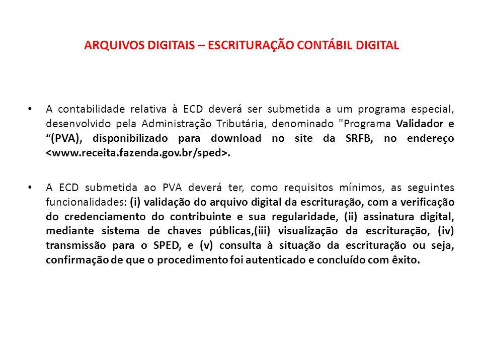 ARQUIVOS DIGITAIS – ESCRITURAÇÃO CONTÁBIL DIGITAL A contabilidade relativa à ECD deverá ser submetida a um programa especial, desenvolvido pela Administração Tributária, denominado Programa Validador e (PVA), disponibilizado para download no site da SRFB, no endereço.