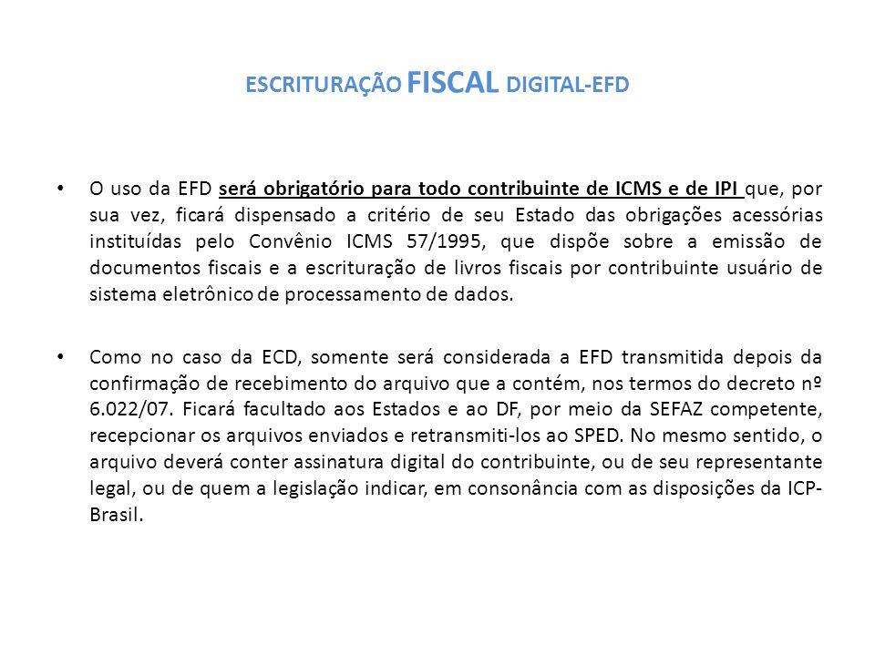 ESCRITURAÇÃO FISCAL DIGITAL-EFD O uso da EFD será obrigatório para todo contribuinte de ICMS e de IPI que, por sua vez, ficará dispensado a critério de seu Estado das obrigações acessórias instituídas pelo Convênio ICMS 57/1995, que dispõe sobre a emissão de documentos fiscais e a escrituração de livros fiscais por contribuinte usuário de sistema eletrônico de processamento de dados.