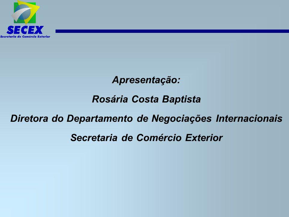 Apresentação: Rosária Costa Baptista Diretora do Departamento de Negociações Internacionais Secretaria de Comércio Exterior