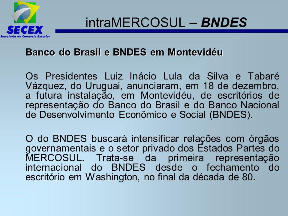 intraMERCOSUL – BNDES Banco do Brasil e BNDES em Montevidéu Os Presidentes Luiz Inácio Lula da Silva e Tabaré Vázquez, do Uruguai, anunciaram, em 18 de dezembro, a futura instalação, em Montevidéu, de escritórios de representação do Banco do Brasil e do Banco Nacional de Desenvolvimento Econômico e Social (BNDES).