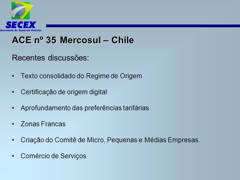 ACE nº 35 Mercosul – Chile Recentes discussões: Texto consolidado do Regime de Origem Certificação de origem digital Aprofundamento das preferências tarifárias Zonas Francas Criação do Comitê de Micro, Pequenas e Médias Empresas.