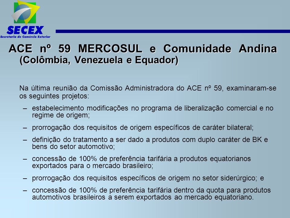 ACE nº 59 MERCOSUL e Comunidade Andina (Colômbia, Venezuela e Equador) Na última reunião da Comissão Administradora do ACE nº 59, examinaram-se os seguintes projetos: –estabelecimento modificações no programa de liberalização comercial e no regime de origem; –prorrogação dos requisitos de origem específicos de caráter bilateral; –definição do tratamento a ser dado a produtos com duplo caráter de BK e bens do setor automotivo; –concessão de 100% de preferência tarifária a produtos equatorianos exportados para o mercado brasileiro; –prorrogação dos requisitos específicos de origem no setor siderúrgico; e –concessão de 100% de preferência tarifária dentro da quota para produtos automotivos brasileiros a serem exportados ao mercado equatoriano.