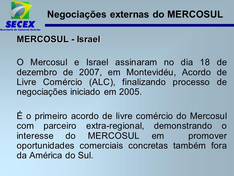 Negociações externas do MERCOSUL MERCOSUL - Israel O Mercosul e Israel assinaram no dia 18 de dezembro de 2007, em Montevidéu, Acordo de Livre Comércio (ALC), finalizando processo de negociações iniciado em 2005.