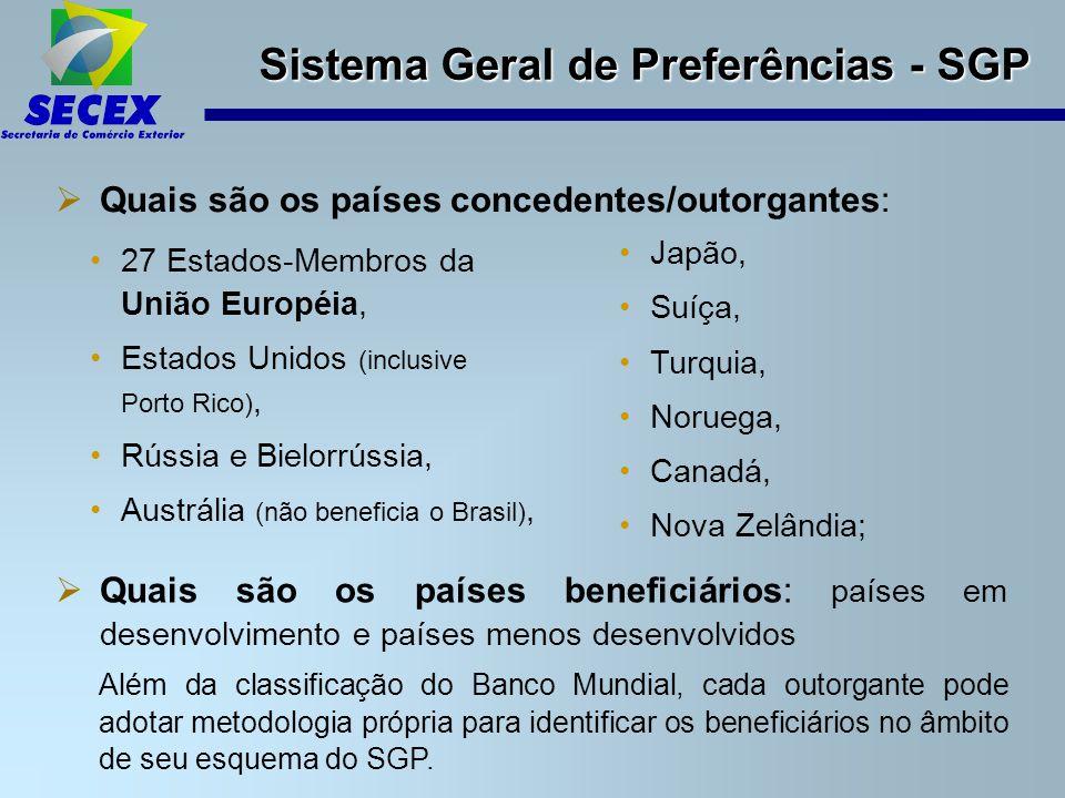 Sistema Geral de Preferências - SGP  Quais são os países concedentes/outorgantes: 27 Estados-Membros da União Européia, Estados Unidos (inclusive Porto Rico), Rússia e Bielorrússia, Austrália (não beneficia o Brasil), Japão, Suíça, Turquia, Noruega, Canadá, Nova Zelândia;  Quais são os países beneficiários: países em desenvolvimento e países menos desenvolvidos Além da classificação do Banco Mundial, cada outorgante pode adotar metodologia própria para identificar os beneficiários no âmbito de seu esquema do SGP.