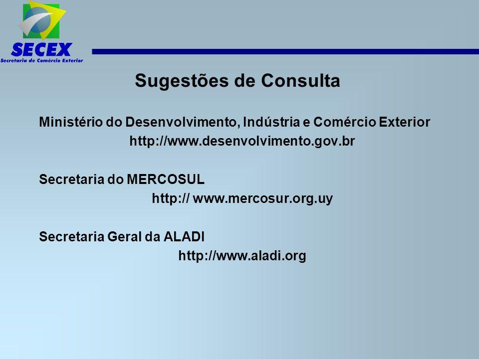 Sugestões de Consulta Ministério do Desenvolvimento, Indústria e Comércio Exterior http://www.desenvolvimento.gov.br Secretaria do MERCOSUL http:// www.mercosur.org.uy Secretaria Geral da ALADI http://www.aladi.org