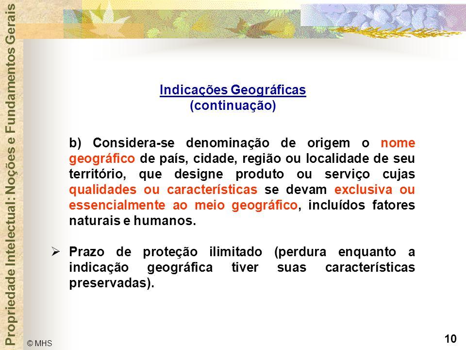 10 © MHS Propriedade Intelectual: Noções e Fundamentos Gerais Indicações Geográficas (continuação) b) Considera-se denominação de origem o nome geográ